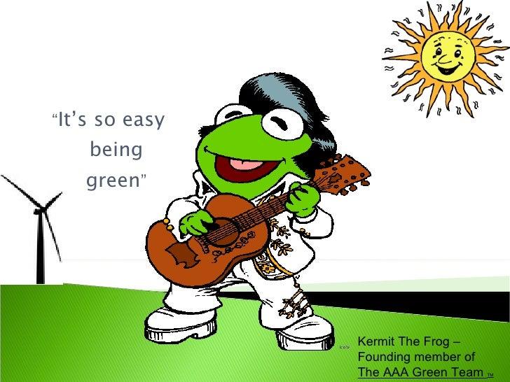 "<ul><ul><li>"" It's so easy being green "" </li></ul></ul>Kermit The Frog – Founding member of  The AAA Green Team  TM"