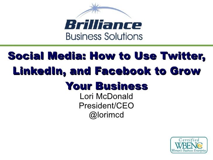Social Media: How to Use Twitter, LinkedIn, and Facebook to Grow Your Business Lori McDonald President/CEO @lorimcd