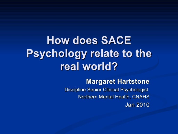 How does SACE Psychology relate to the real world? Margaret Hartstone Discipline Senior Clinical Psychologist  Northern Me...