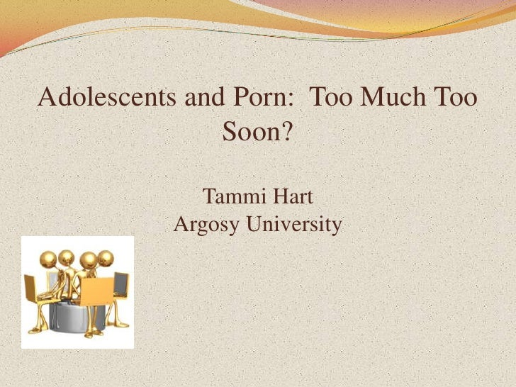 Adolescents and Porn:  Too Much Too Soon? Tammi HartArgosy University<br />