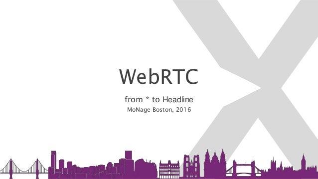 WebRTC from * to Headline MoNage Boston, 2016