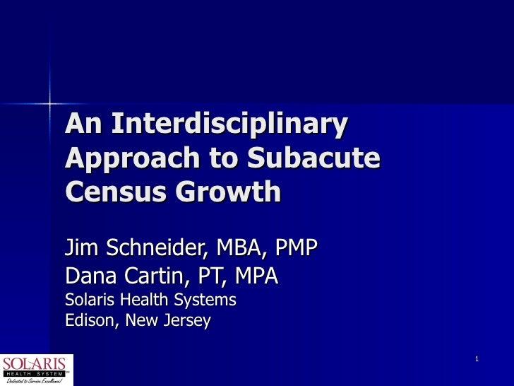 An Interdisciplinary Approach to Subacute Census Growth Jim Schneider, MBA, PMP Dana Cartin, PT, MPA Solaris Health System...