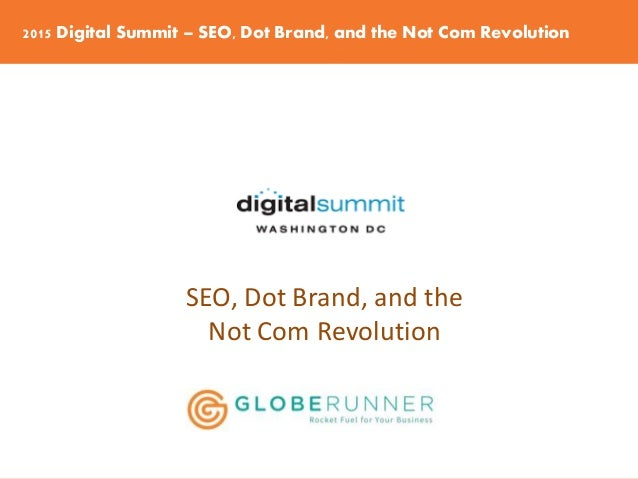 2015 Digital Summit – SEO, Dot Brand, and the Not Com Revolution SEO, Dot Brand, and the Not Com Revolution