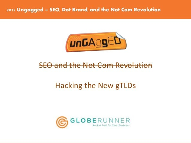 2015 Ungagged – SEO, Dot Brand, and the Not Com Revolution SEO and the Not Com Revolution Hacking the New gTLDs