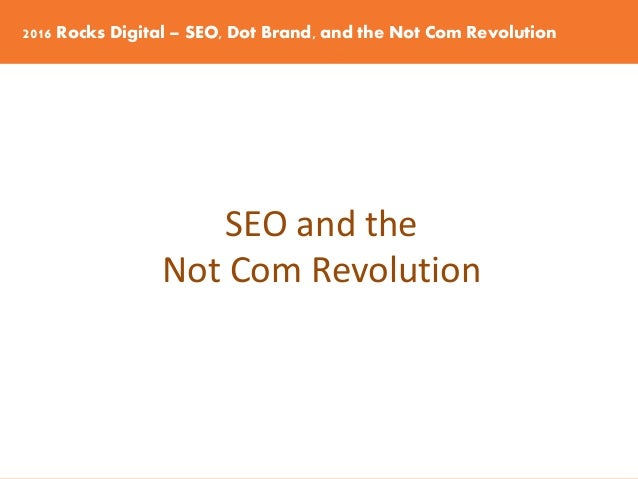 2016 Rocks Digital – SEO, Dot Brand, and the Not Com Revolution SEO and the Not Com Revolution