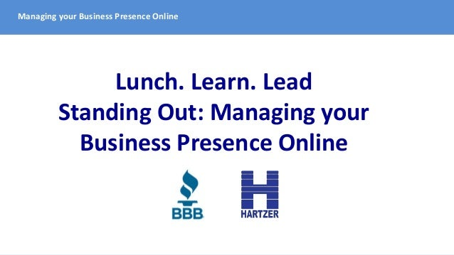 Managing your Business Presence Online Lunch. Learn. Lead Standing Out: Managing your Business Presence Online