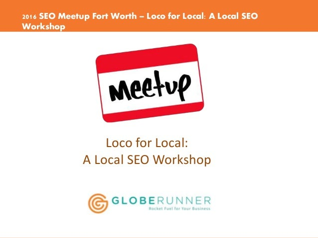 2016 SEO Meetup Fort Worth – Loco for Local: A Local SEO Workshop Loco for Local: A Local SEO Workshop