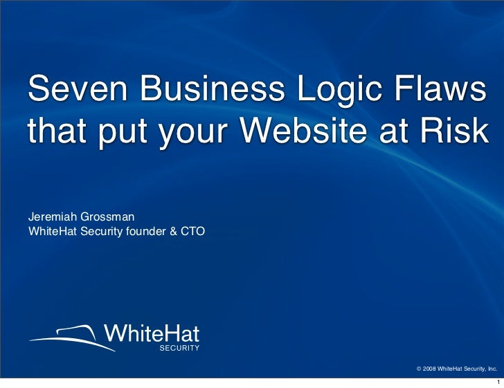 Seven Business Logic Flaws that put your Website at Risk  Jeremiah Grossman WhiteHat Security founder  CTO                ...