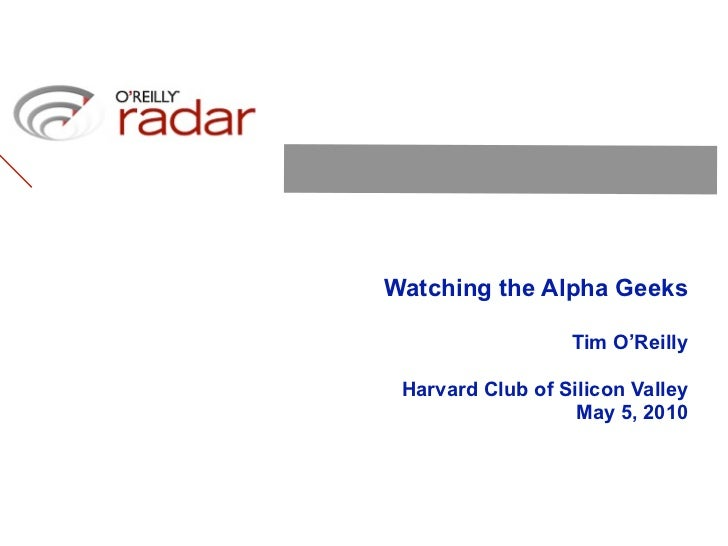 Watching the Alpha Geeks                    Tim O'Reilly   Harvard Club of Silicon Valley                    May 5, 2010