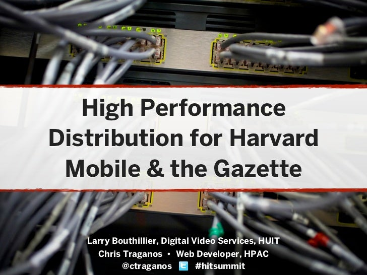 High PerformanceDistribution for Harvard Mobile & the Gazette   Larry Bouthillier, Digital Video Services, HUIT     Chris ...