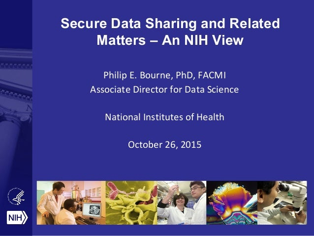 Secure Data Sharing and Related Matters – An NIH View Philip E. Bourne, PhD, FACMI Associate Director for Data Science Nat...