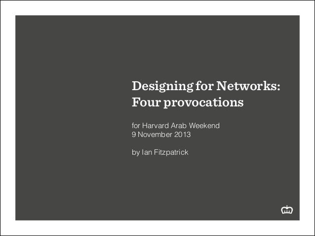 Designing for Networks: Four provocations ! for Harvard Arab Weekend 9 November 2013 ! by Ian Fitzpatrick