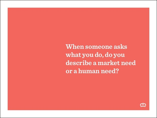 When someone asks what you do, do you describe a market need or a human need?
