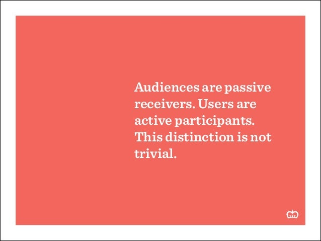 Audiences are passive receivers. Users are active participants. This distinction is not trivial.