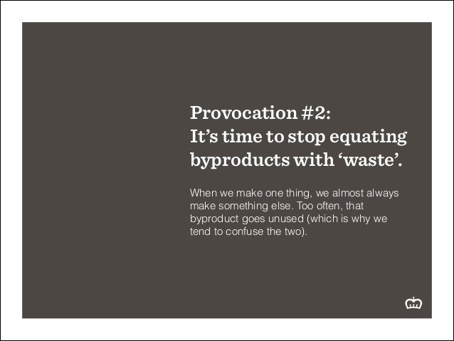 Provocation #2: It's time to stop equating byproducts with 'waste'. ! When we make one thing, we almost always make someth...