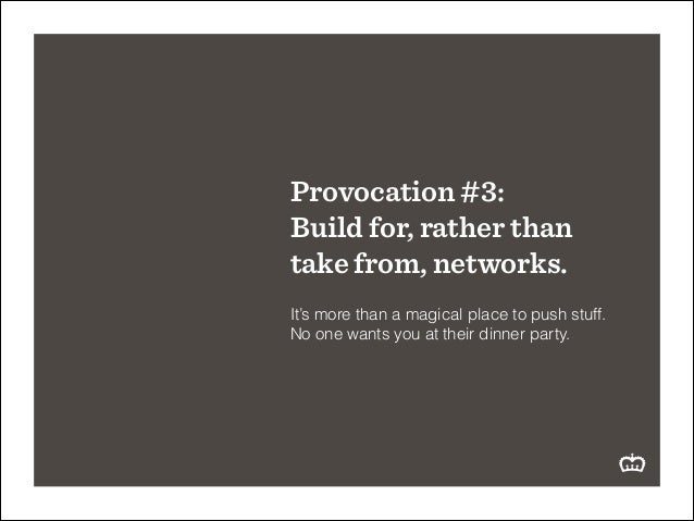Provocation #3: Build for, rather than take from, networks. ! It's more than a magical place to push stuff. No one wants y...