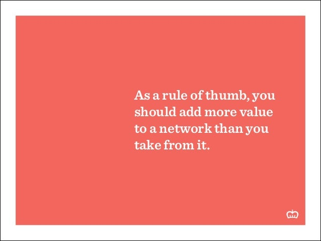 As a rule of thumb, you should add more value to a network than you take from it.