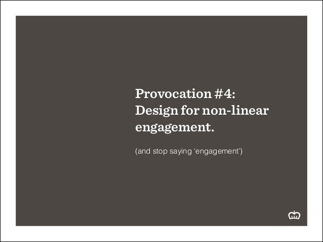 Provocation #4: Design for non-linear engagement. ! (and stop saying 'engagement')