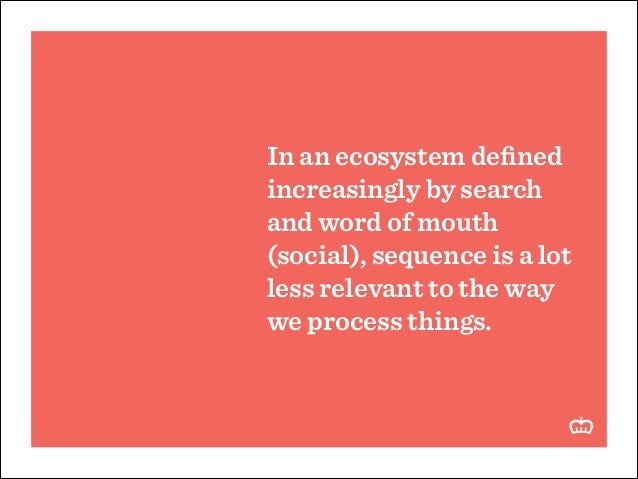 In an ecosystem defined increasingly by search and word of mouth (social), sequence is a lot less relevant to the way we pr...