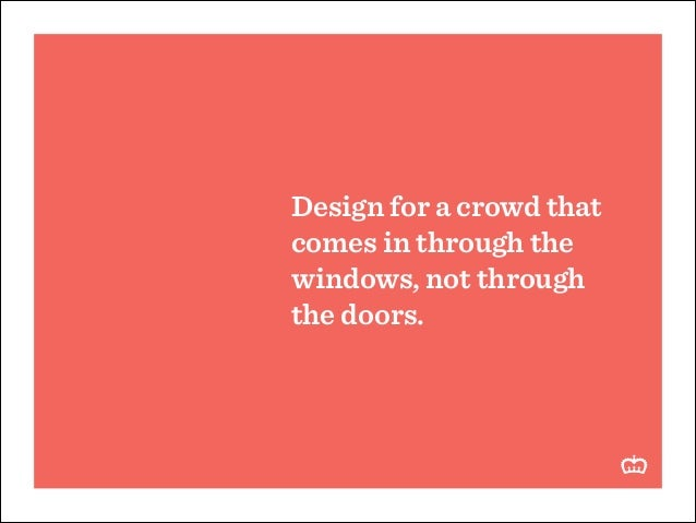 Design for a crowd that comes in through the windows, not through the doors.