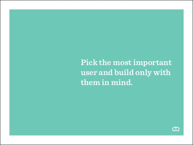 Pick the most important user and build only with them in mind.