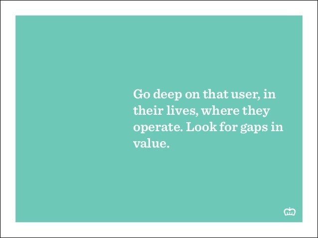 Go deep on that user, in their lives, where they operate. Look for gaps in value.
