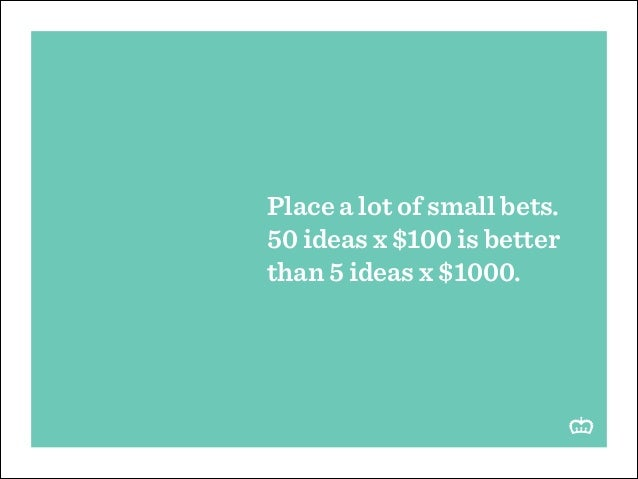Place a lot of small bets. 50 ideas x $100 is better than 5 ideas x $1000.