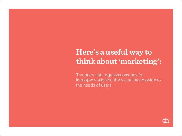 Here's a useful way to think about 'marketing': ! The price that organizations pay for improperly aligning the value they ...
