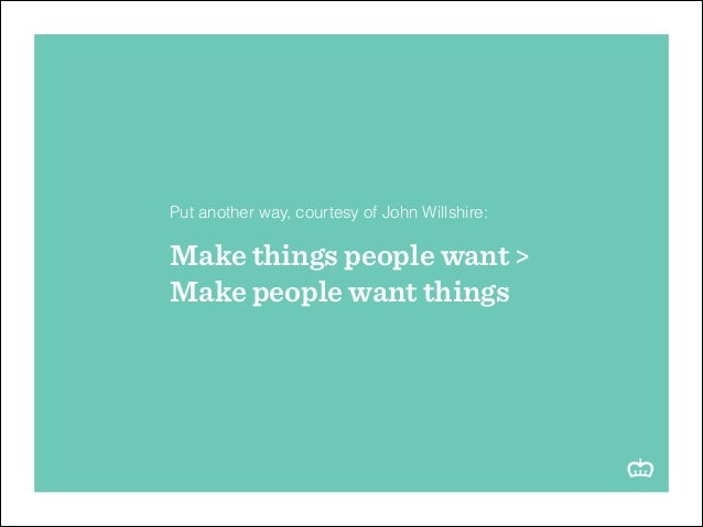 ! Put another way, courtesy of John Willshire: !  Make things people want > Make people want things