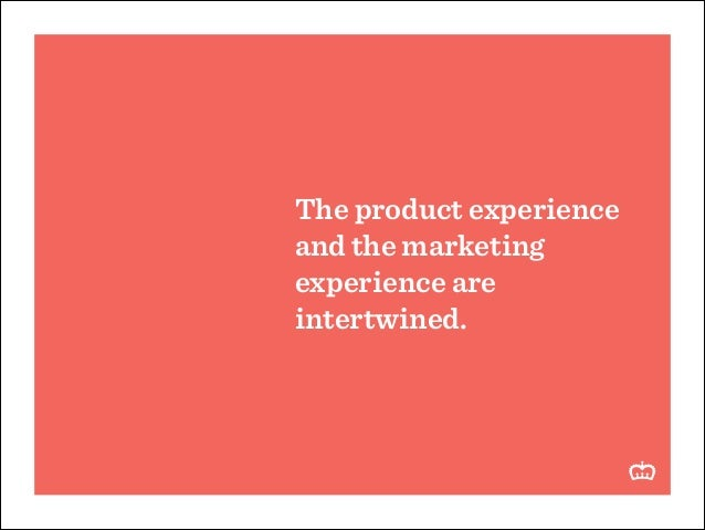 The product experience and the marketing experience are intertwined.
