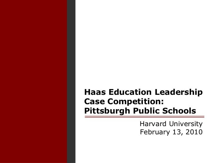 Haas Education Leadership Case Competition:Pittsburgh Public Schools<br />Harvard University<br />February 13, 2010<br />