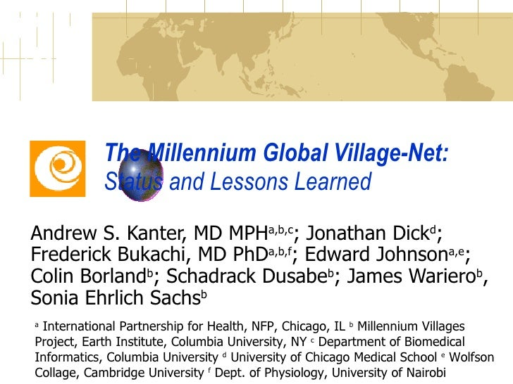 The Millennium Global Village-Net:  Status and Lessons Learned Andrew S. Kanter, MD MPH a,b,c ; Jonathan Dick d ; Frederic...