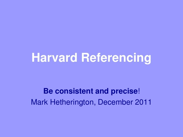 Harvard Referencing   Be consistent and precise!Mark Hetherington, December 2011