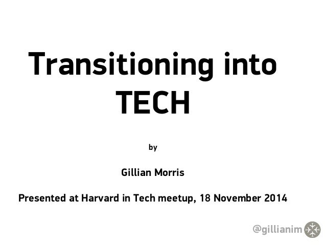 Transitioning into  TECH  by  Gillian Morris  Presented at Harvard in Tech meetup, 18 November 2014  @gillianim