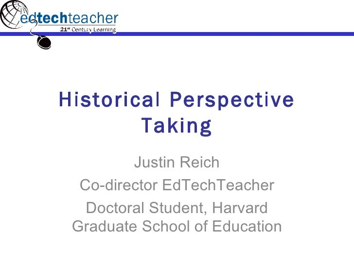Historical Perspective Taking Justin Reich Co-director EdTechTeacher Doctoral Student, Harvard Graduate School of Education