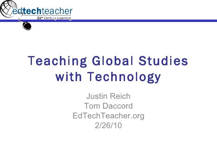 Teaching Global Studies with Technology Justin Reich Tom Daccord EdTechTeacher.org 2/26/10