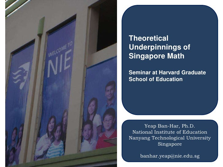 Theoretical Underpinnings of Singapore Math<br />Seminar at Harvard Graduate School of Education<br />Yeap Ban-Har, Ph.D.<...
