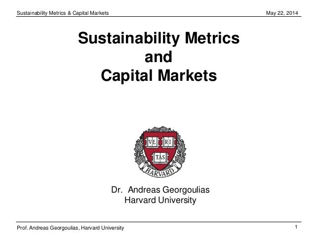 Sustainability Metrics & Capital Markets 1 May 22, 2014 Prof. Andreas Georgoulias, Harvard University Sustainability Metri...