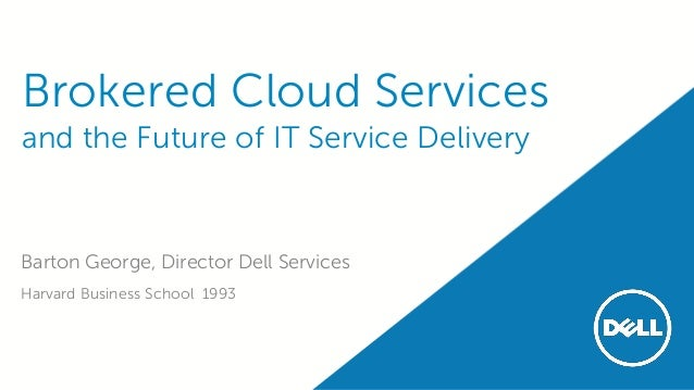 Brokered Cloud Services and the Future of IT Service Delivery Barton George, Director Dell Services Harvard Business Schoo...