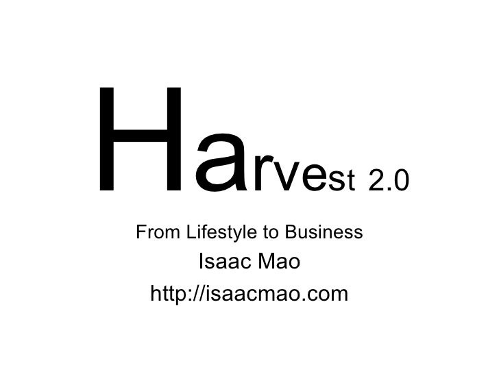 H a r v e s t   2.0 From Lifestyle to Business Isaac Mao http://isaacmao.com