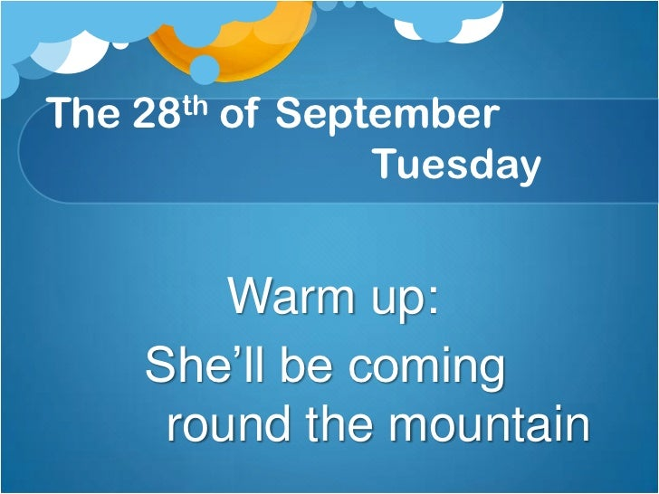 The 28th of September                               Tuesday                  <br />      Warm up:<br />She'll be coming ro...
