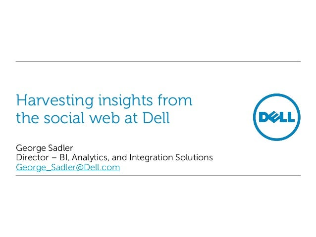 Harvesting insights fromthe social web at DellGeorge SadlerDirector – BI, Analytics, and Integration SolutionsGeorge_Sadle...