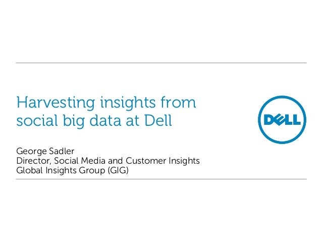 Harvesting insights fromsocial big data at DellGeorge SadlerDirector, Social Media and Customer InsightsGlobal Insights Gr...
