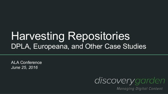 Harvesting Repositories DPLA, Europeana, and Other Case Studies ALA Conference June 25, 2016