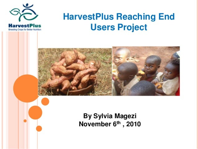 HarvestPlus Reaching End Users Project By Sylvia Magezi November 6th , 2010