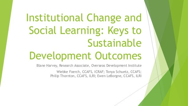 Institutional Change and Social Learning: Keys to Sustainable Development Outcomes Blane Harvey, Research Associate, Overs...