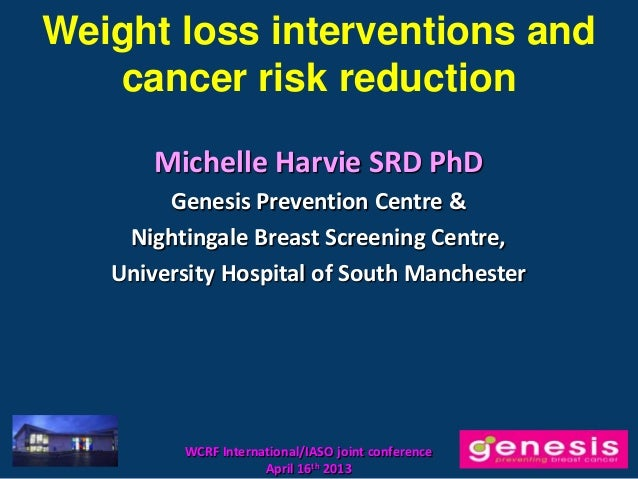 Weight loss interventions and   cancer risk reduction       Michelle Harvie SRD PhD        Genesis Prevention Centre &    ...