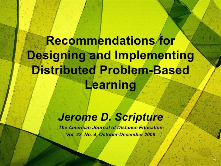 Recommendations for Designing and Implementing Distributed Problem-Based Learning Jerome D. Scripture The American Journal...