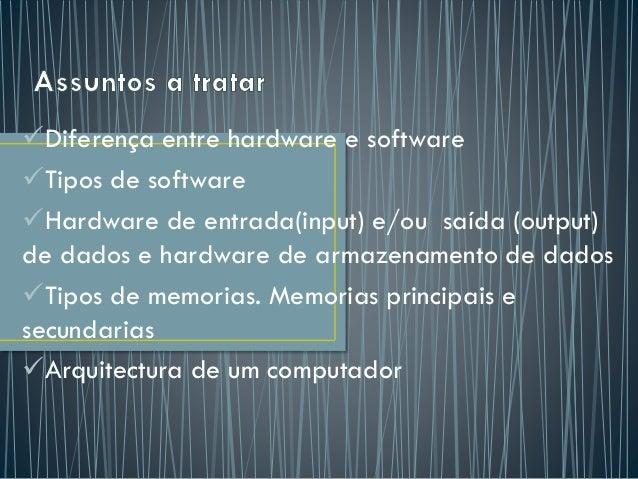 Diferença entre hardware e software Tipos de software Hardware de entrada(input) e/ou saída (output) de dados e hardwar...