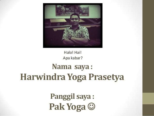Nama saya : Harwindra Yoga Prasetya Panggil saya : Pak Yoga  Halo! Hai! Apa kabar?